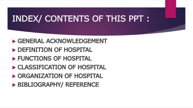 INDEX/ CONTENTS OF THIS PPT :  GENERAL ACKNOWLEDGEMENT  DEFINITION OF HOSPITAL  FUNCTIONS OF HOSPITAL  CLASSIFICATION ...