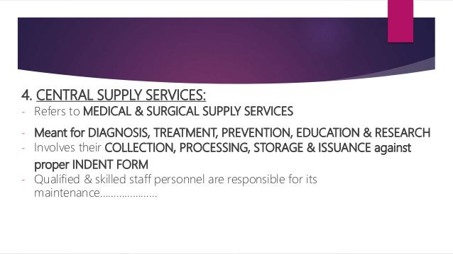 4. CENTRAL SUPPLY SERVICES: - Refers to MEDICAL & SURGICAL SUPPLY SERVICES - Meant for DIAGNOSIS, TREATMENT, PREVENTION, E...