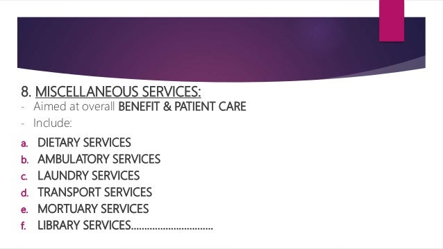 8. MISCELLANEOUS SERVICES: - Aimed at overall BENEFIT & PATIENT CARE - Include: a. DIETARY SERVICES b. AMBULATORY SERVICES...