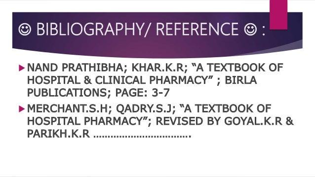 " BIBLIOGRAPHY/ REFERENCE  :  NAND PRATHIBHA; KHAR.K.R; ""A TEXTBOOK OF HOSPITAL & CLINICAL PHARMACY"" ; BIRLA PUBLICATION..."