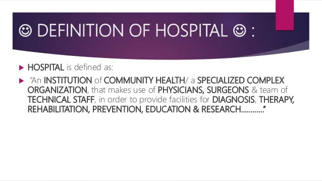 """ DEFINITION OF HOSPITAL  :  HOSPITAL is defined as:  """"An INSTITUTION of COMMUNITY HEALTH/ a SPECIALIZED COMPLEX ORGANI..."""
