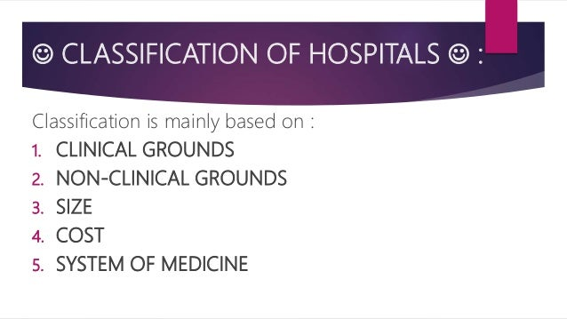  CLASSIFICATION OF HOSPITALS  : Classification is mainly based on : 1. CLINICAL GROUNDS 2. NON-CLINICAL GROUNDS 3. SIZE ...