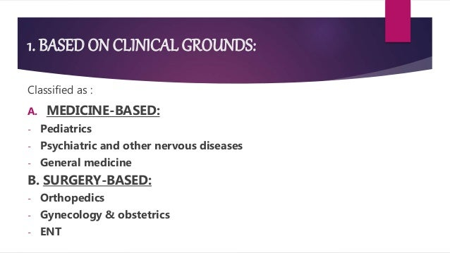 1. BASED ON CLINICAL GROUNDS: Classified as : A. MEDICINE-BASED: - Pediatrics - Psychiatric and other nervous diseases - G...