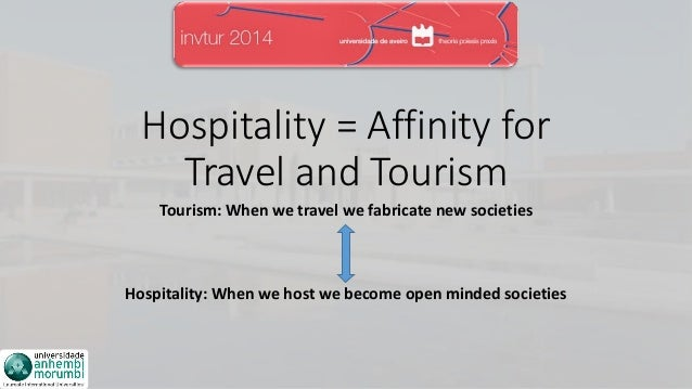 Hospitality = Affinity for Travel and Tourism Tourism: When we travel we fabricate new societies Hospitality: When we host...