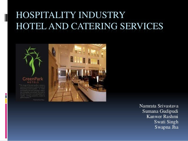 HOSPITALITY INDUSTRY HOTEL AND CATERING SERVICES Namrata Srivastava Sumana Gudipudi Kanwer Rashmi Swati Singh Swapna Jha