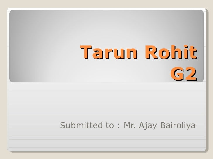 Tarun Rohit G2 Submitted to : Mr. Ajay Bairoliya