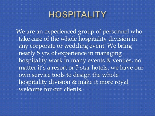 We are an experienced group of personnel who take care of the whole hospitality division in any corporate or wedding event...