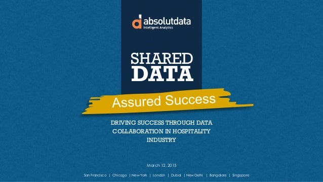 DRIVING SUCCESS THROUGH DATA COLLABORATION IN HOSPITALITY INDUSTRY SHARED DATA March 12, 2015 San Francisco | Chicago | Ne...