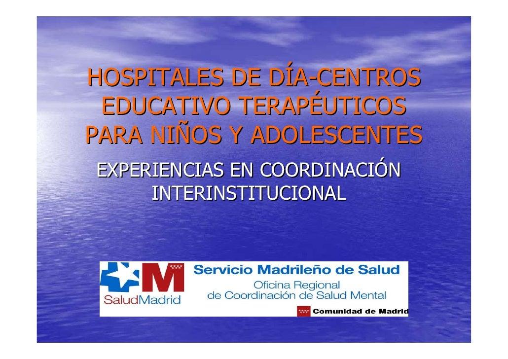 HOSPITALES DE DÍA-CENTROS  EDUCATIVO TERAPÉUTICOS PARA NIÑOS Y ADOLESCENTES EXPERIENCIAS EN COORDINACIÓN      INTERINSTITU...