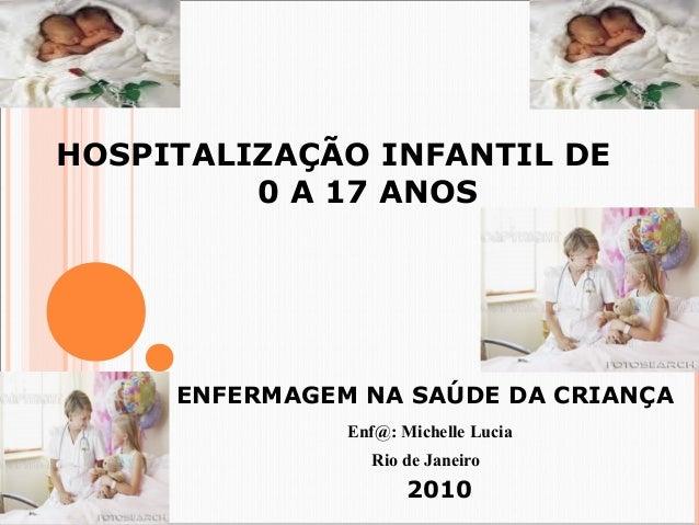 HOSPITALIZAÇÃO INFANTIL DE  0 A 17 ANOS  ENFERMAGEM NA SAÚDE DA CRIANÇA  Enf@: Michelle Lucia  Rio de Janeiro  2010