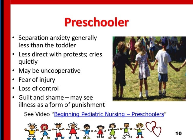 Preschooler • Separation anxiety generally less than the toddler • Less direct with protests; cries quietly • May be uncoo...