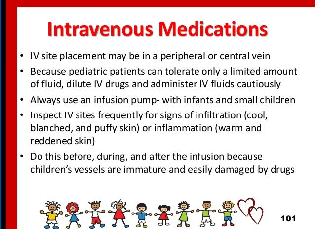 Intravenous Medications • IV site placement may be in a peripheral or central vein • Because pediatric patients can tolera...