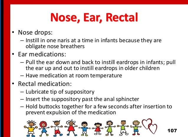 Nose, Ear, Rectal • Nose drops: – Instill in one naris at a time in infants because they are obligate nose breathers • Ear...