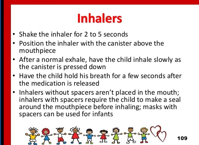Inhalers • Shake the inhaler for 2 to 5 seconds • Position the inhaler with the canister above the mouthpiece • After a no...