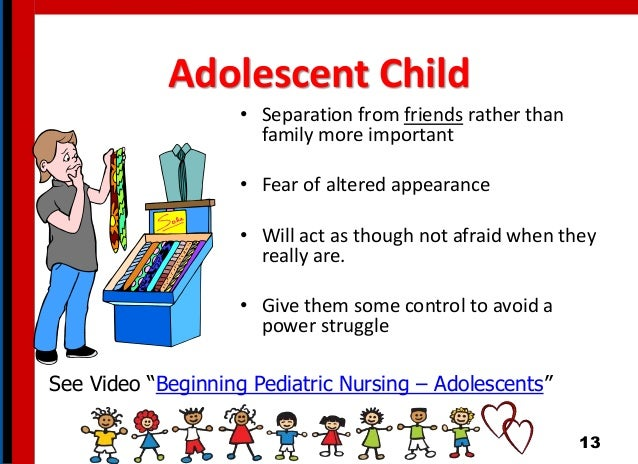 Adolescent Child • Separation from friends rather than family more important • Fear of altered appearance • Will act as th...