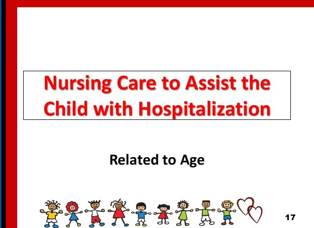 Nursing Care to Assist the Child with Hospitalization Related to Age 17