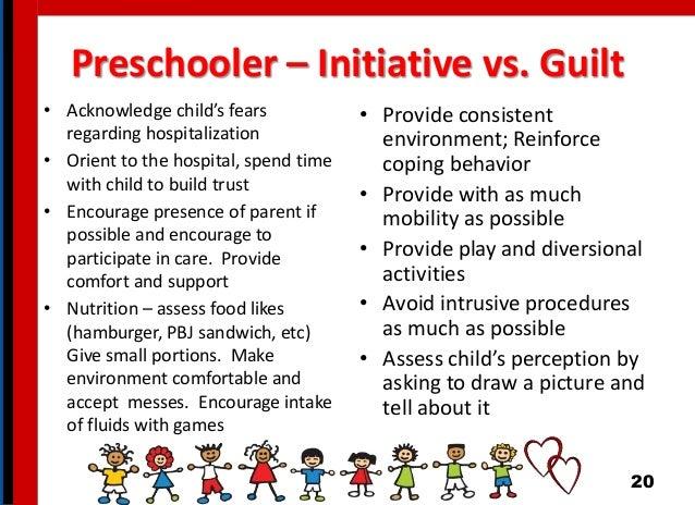 Preschooler – Initiative vs. Guilt • Acknowledge child's fears regarding hospitalization • Orient to the hospital, spend t...