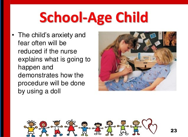 School-Age Child • The child's anxiety and fear often will be reduced if the nurse explains what is going to happen and de...