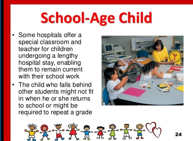 School-Age Child • Some hospitals offer a special classroom and teacher for children undergoing a lengthy hospital stay, e...