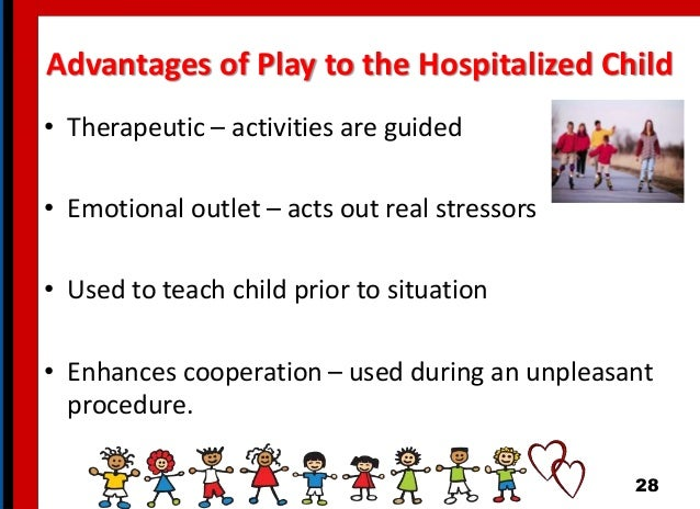 Advantages of Play to the Hospitalized Child • Therapeutic – activities are guided • Emotional outlet – acts out real stre...