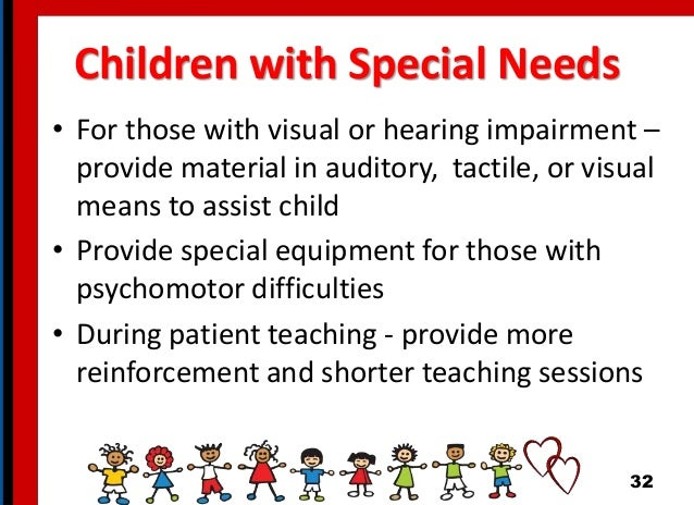 Children with Special Needs • For those with visual or hearing impairment – provide material in auditory, tactile, or visu...