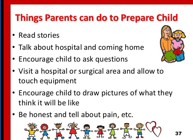 Things Parents can do to Prepare Child • Read stories • Talk about hospital and coming home • Encourage child to ask quest...