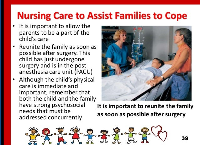 • It is important to allow the parents to be a part of the child's care • Reunite the family as soon as possible after sur...