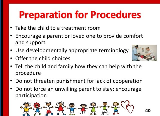 Preparation for Procedures • Take the child to a treatment room • Encourage a parent or loved one to provide comfort and s...