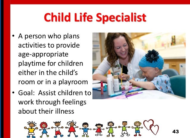 Child Life Specialist • A person who plans activities to provide age-appropriate playtime for children either in the child...