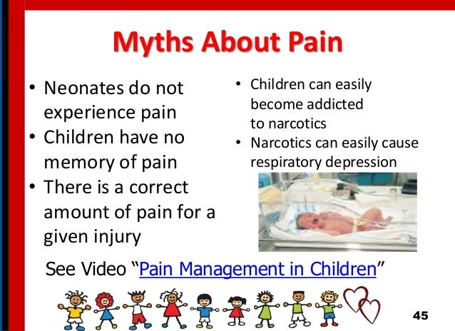 Myths About Pain • Neonates do not experience pain • Children have no memory of pain • There is a correct amount of pain f...