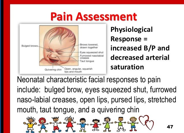 Pain Assessment Neonatal characteristic facial responses to pain include: bulged brow, eyes squeezed shut, furrowed naso-l...
