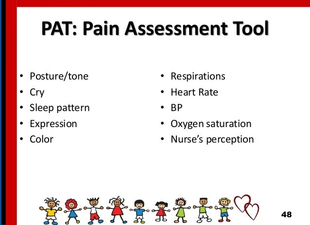 PAT: Pain Assessment Tool • Posture/tone • Cry • Sleep pattern • Expression • Color • Respirations • Heart Rate • BP • Oxy...