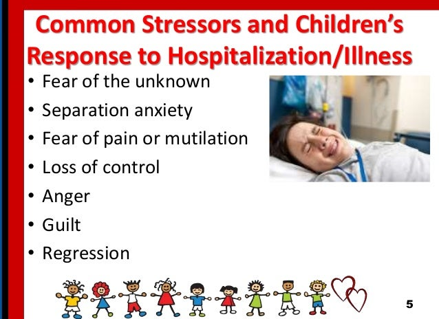Common Stressors and Children's Response to Hospitalization/Illness • Fear of the unknown • Separation anxiety • Fear of p...