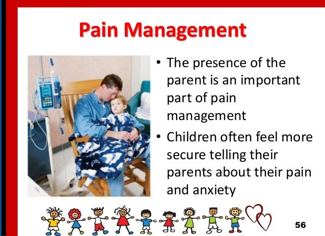 Pain Management • The presence of the parent is an important part of pain management • Children often feel more secure tel...