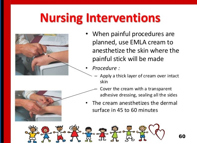 Nursing Interventions • When painful procedures are planned, use EMLA cream to anesthetize the skin where the painful stic...