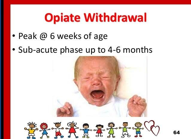 Opiate Withdrawal • Peak @ 6 weeks of age • Sub-acute phase up to 4-6 months 64