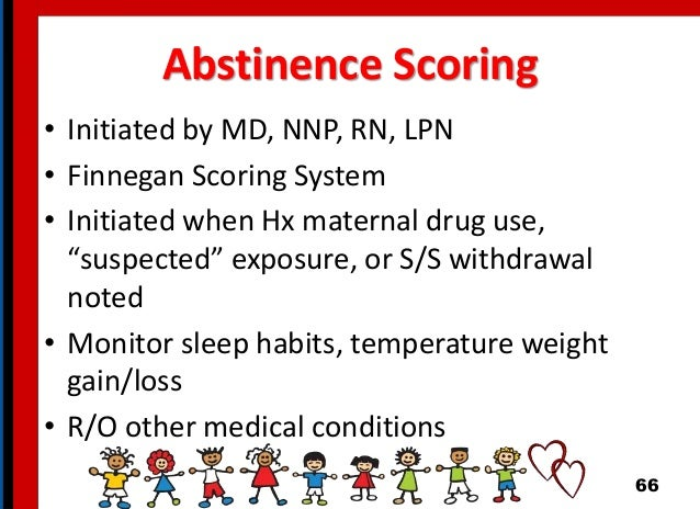 """Abstinence Scoring • Initiated by MD, NNP, RN, LPN • Finnegan Scoring System • Initiated when Hx maternal drug use, """"suspe..."""