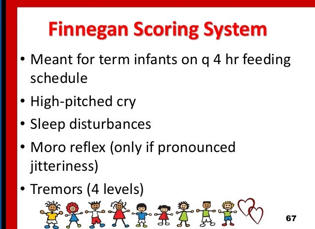 Finnegan Scoring System • Meant for term infants on q 4 hr feeding schedule • High-pitched cry • Sleep disturbances • Moro...