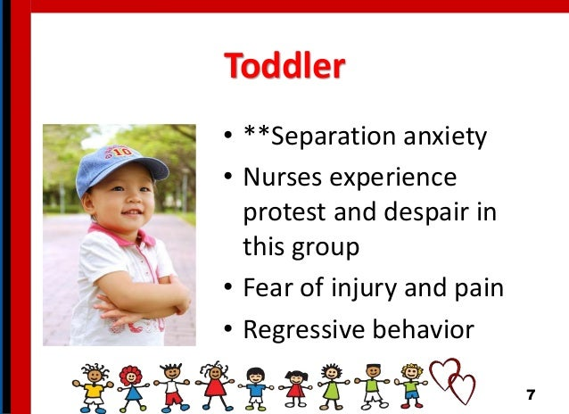 Toddler • **Separation anxiety • Nurses experience protest and despair in this group • Fear of injury and pain • Regressiv...
