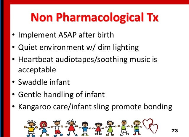 Non Pharmacological Tx • Implement ASAP after birth • Quiet environment w/ dim lighting • Heartbeat audiotapes/soothing mu...