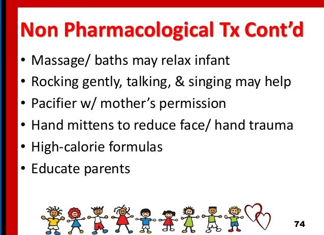 Non Pharmacological Tx Cont'd • Massage/ baths may relax infant • Rocking gently, talking, & singing may help • Pacifier w...