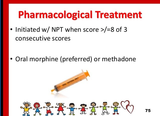 Pharmacological Treatment • Initiated w/ NPT when score >/=8 of 3 consecutive scores • Oral morphine (preferred) or methad...