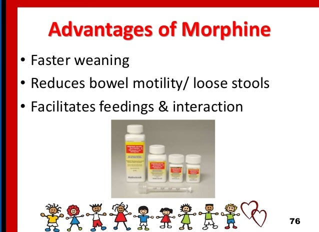 Advantages of Morphine • Faster weaning • Reduces bowel motility/ loose stools • Facilitates feedings & interaction 76