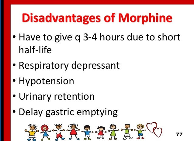 Disadvantages of Morphine • Have to give q 3-4 hours due to short half-life • Respiratory depressant • Hypotension • Urina...