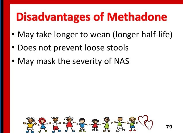 Disadvantages of Methadone • May take longer to wean (longer half-life) • Does not prevent loose stools • May mask the sev...