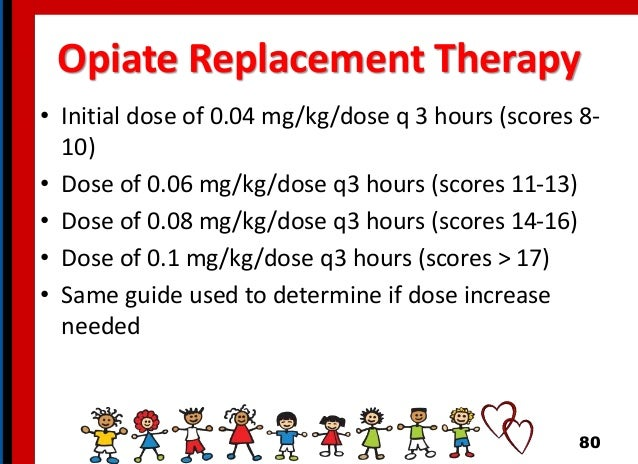 Opiate Replacement Therapy • Initial dose of 0.04 mg/kg/dose q 3 hours (scores 8- 10) • Dose of 0.06 mg/kg/dose q3 hours (...