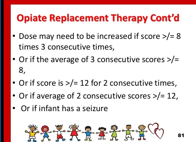 Opiate Replacement Therapy Cont'd • Dose may need to be increased if score >/= 8 times 3 consecutive times, • Or if the av...