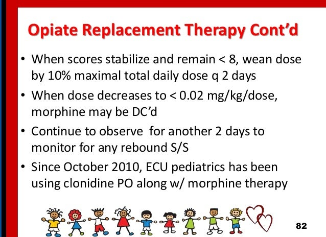 Opiate Replacement Therapy Cont'd • When scores stabilize and remain < 8, wean dose by 10% maximal total daily dose q 2 da...