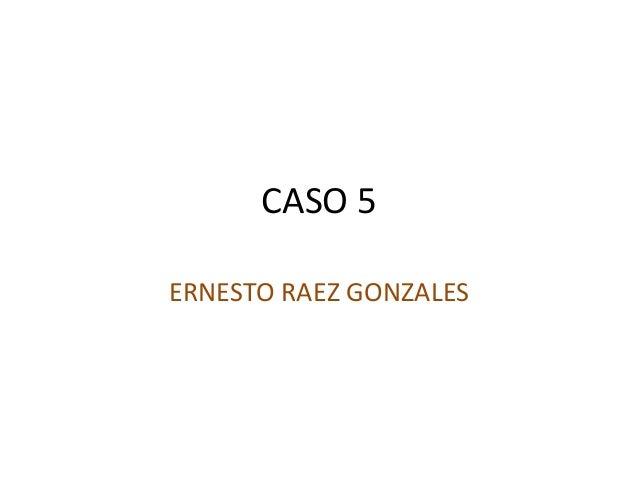 CASO 5 ERNESTO RAEZ GONZALES