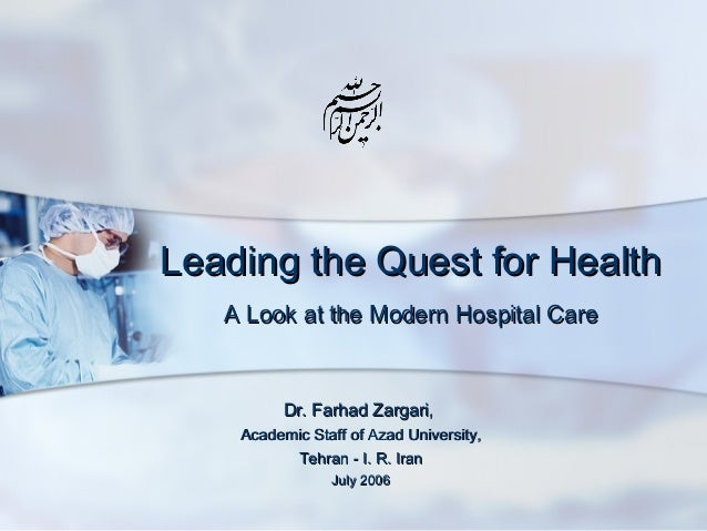 Leading the Quest for Health A Look at the Modern Hospital Care  Dr. Farhad Zargari, Academic Staff of Azad University, Te...